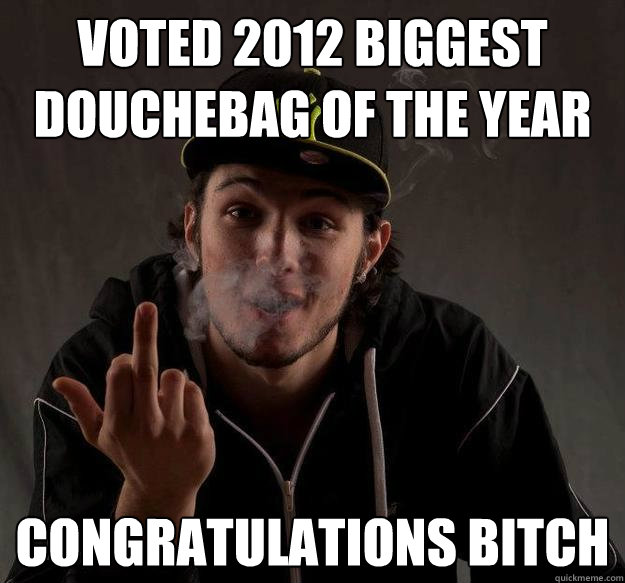 voted 2012 biggest douchebag of the year congratulations bit -