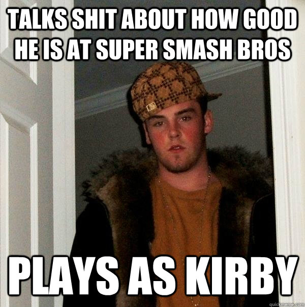talks shit about how good he is at super smash bros plays as - Scumbag Steve