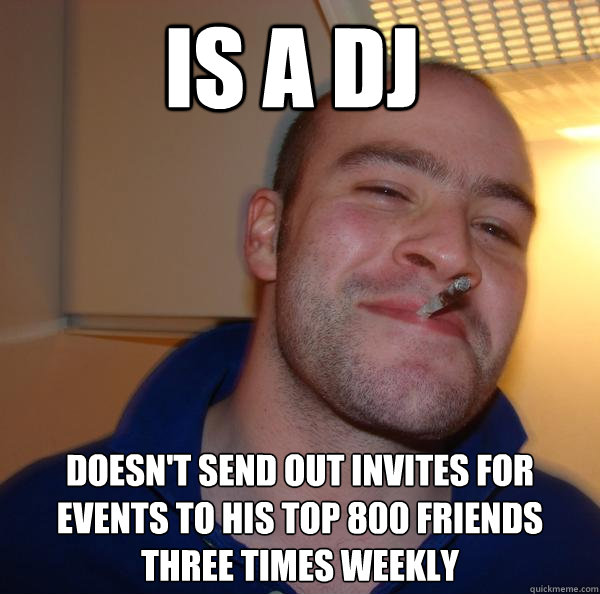 is a dj doesnt send out invites for events to his top 800 f - Good Guy Greg