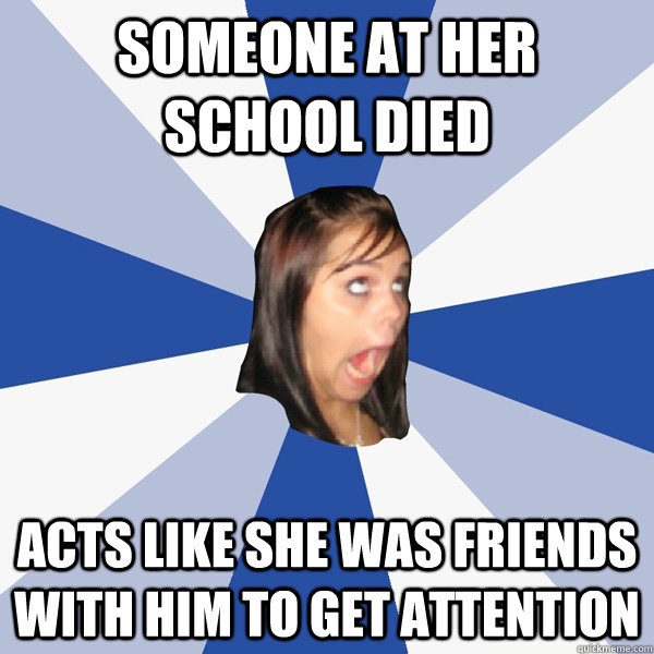 someone at her school died acts like she was friends with hi - Annoying Facebook Girl