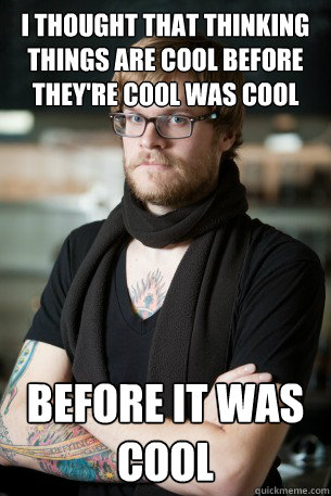 i thought that thinking things are cool before theyre cool  - Hipster Barista