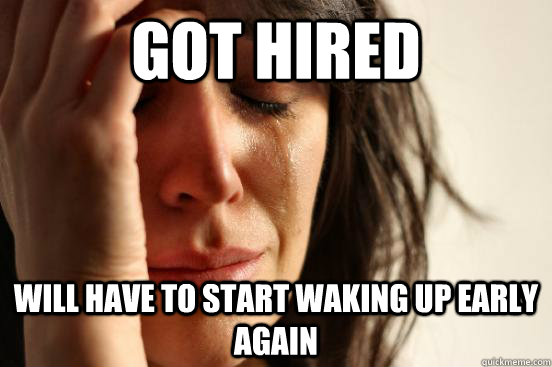 got hired will have to start waking up early again - First World Problems