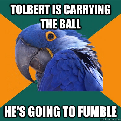 tolbert is carrying the ball hes going to fumble - Paranoid Parrot
