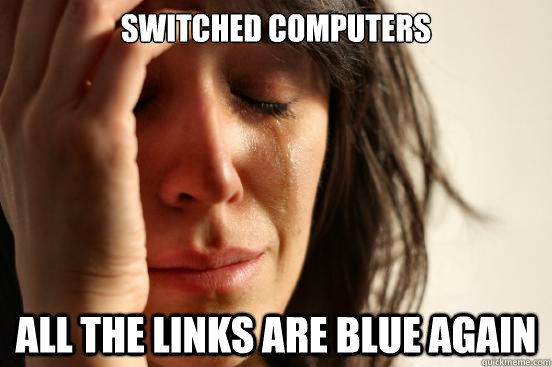switched computers all the links are blue again - First World Problems