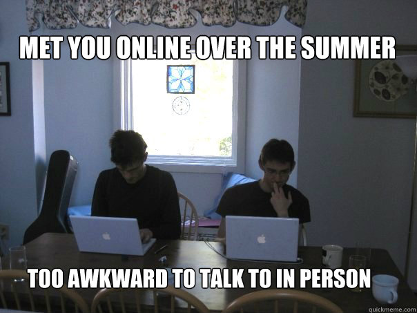 met you online over the summer too awkward to talk to in per - Friends