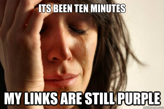 its been ten minutes my links are still purple - First World Problems