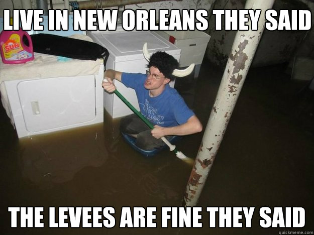 live in new orleans they said the levees are fine they said - Do the laundry they said