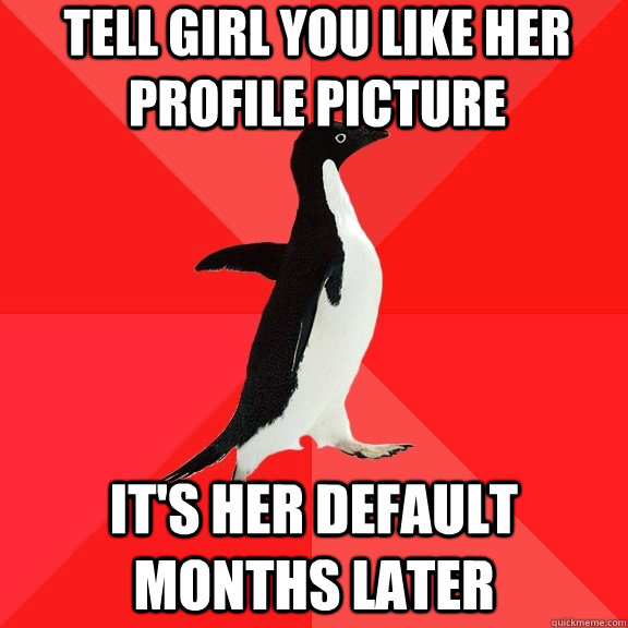 tell girl you like her profile picture its her default mont - Socially Awesome Penguin