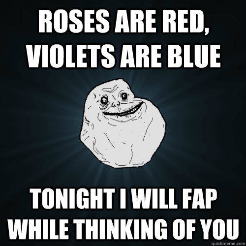 roses are red violets are blue tonight i will fap while thi - Forever Alone