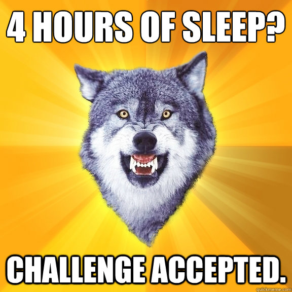 4 hours of sleep challenge accepted - Courage Wolf