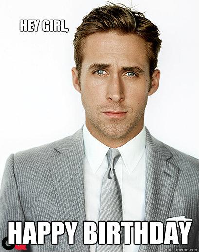 Ryan Gosling Hey Girl Hey girl, happy birthd...