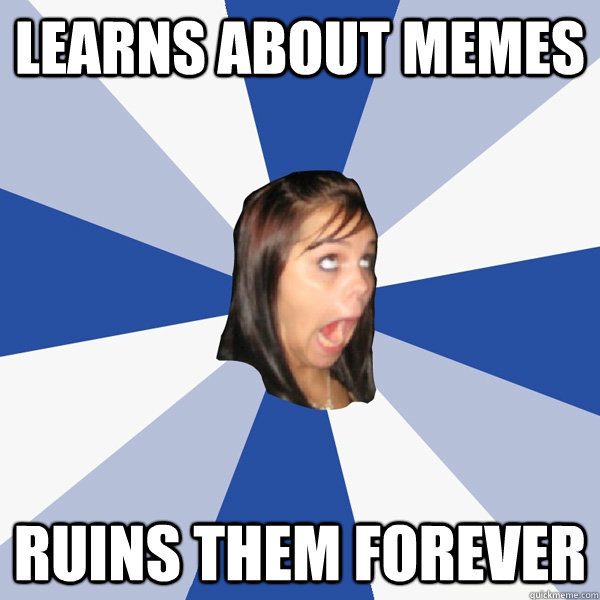 learns about memes ruins them forever - Annoying Facebook Girl