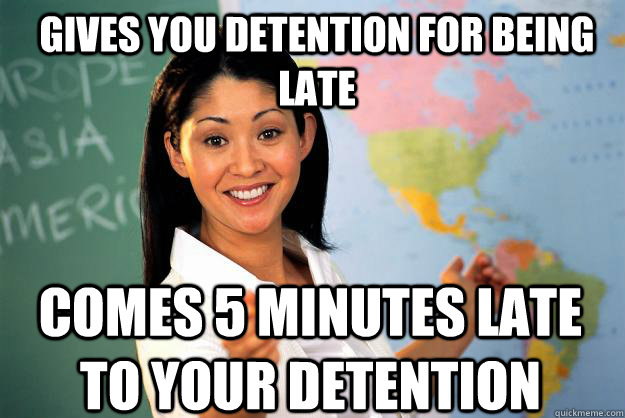 gives you detention for being late comes 5 minutes late to y - Unhelpful High School Teacher