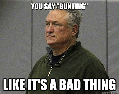 you say bunting like its a bad thing -
