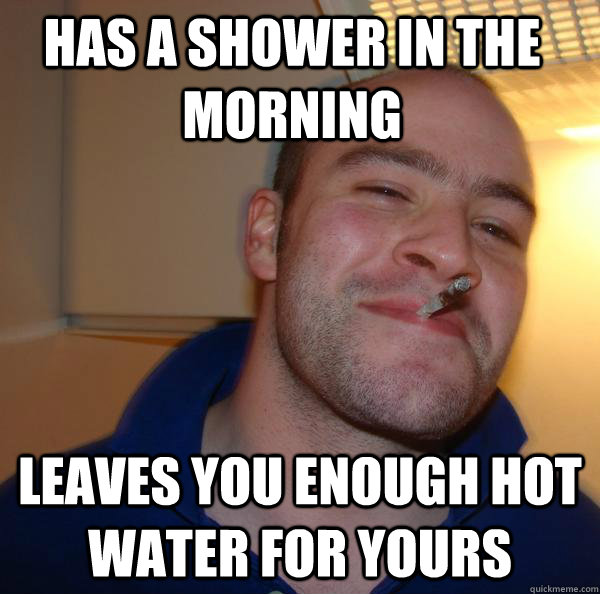 has a shower in the morning leaves you enough hot water for  - Good Guy Greg