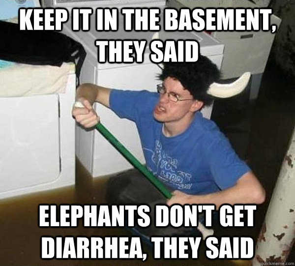 keep it in the basement they said elephants dont get diarr - They said