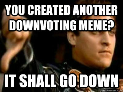 you created another downvoting meme it shall go down - Downvoting Roman