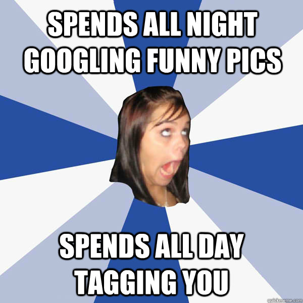spends all night googling funny pics spends all day tagging  - Annoying Facebook Girl