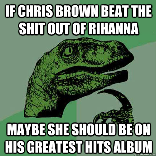 if chris brown beat the shit out of rihanna maybe she should - Philosoraptor