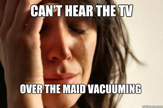 cant hear the tv over the maid vacuuming - First World Problems