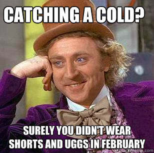 catching a cold surely you didnt wear shorts and uggs in f - Condescending Wonka