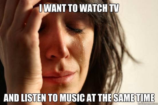 i want to watch tv and listen to music at the same time - First World Problems