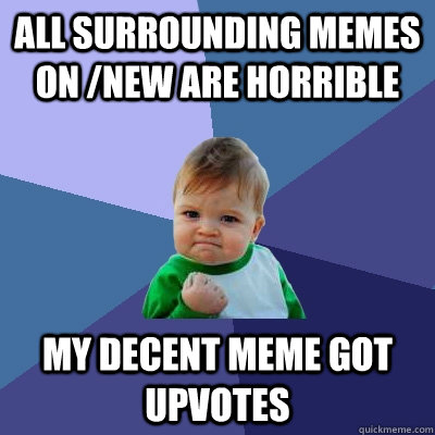 all surrounding memes on new are horrible my decent meme go - Success Kid