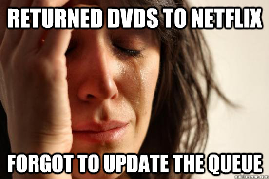 returned dvds to netflix forgot to update the queue - First World Problems
