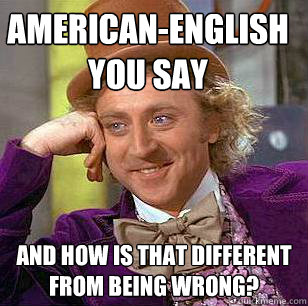 americanenglish you say and how is that different from bein - Condescending Wonka