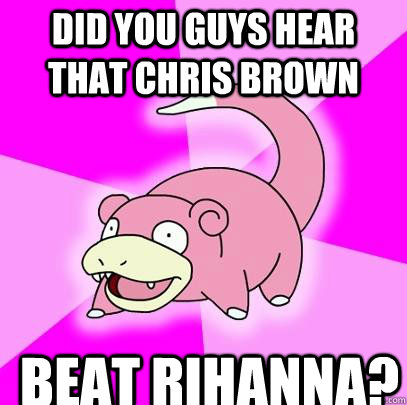 did you guys hear that chris brown beat rihanna - Slowpoke