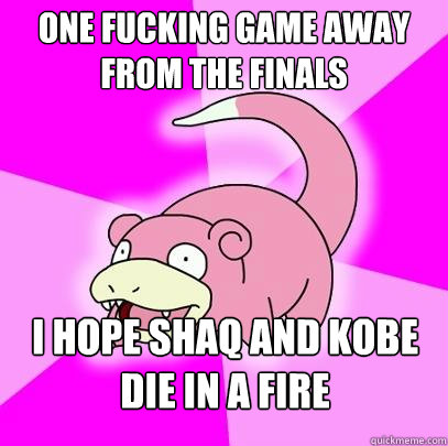 one fucking game away from the finals i hope shaq and kobe  - Slowpoke