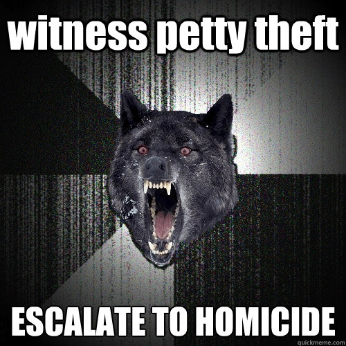 witness petty theft escalate to homicide - Insanity Wolf