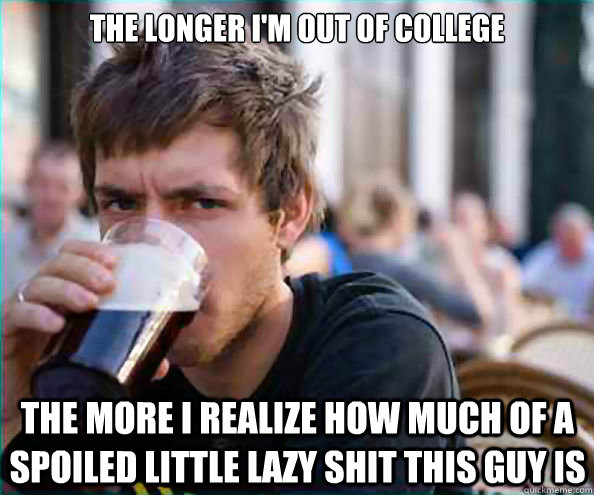 the longer im out of college the more i realize how much of - Lazy College Senior