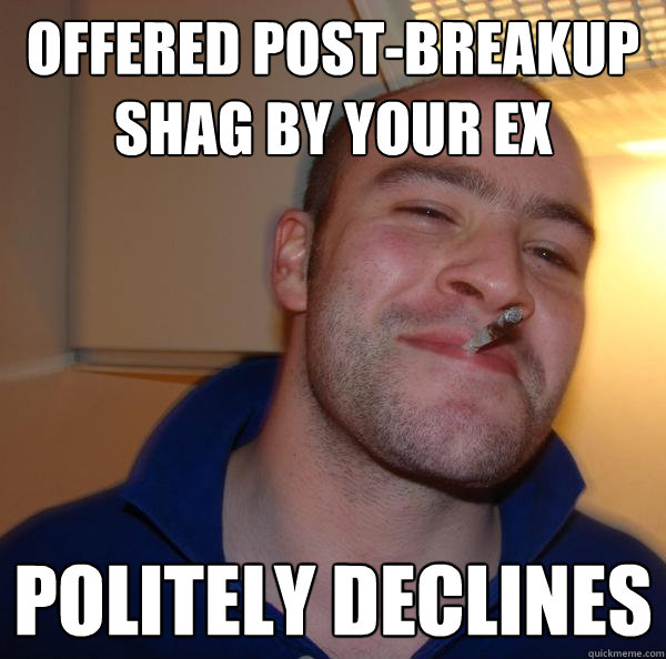 offered postbreakup shag by your ex politely declines - Good Guy Greg