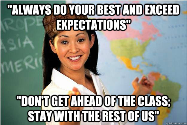 always do your best and exceed expectations dont get ahe - Scumbag Teacher
