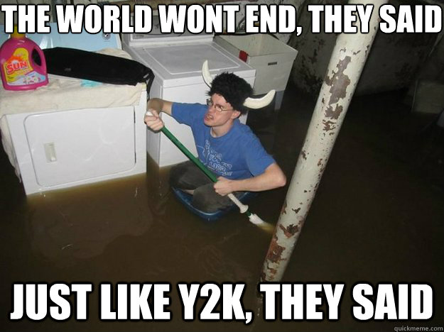 the world wont end they said just like y2k they said - Do the laundry they said