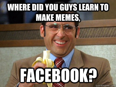 where did you guys learn to make memes facebook - Brick Tamland