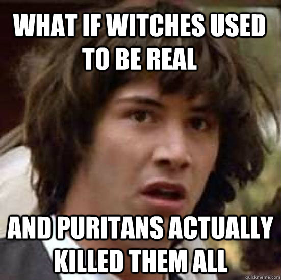 what if witches used to be real and puritans actually killed - conspiracy keanu