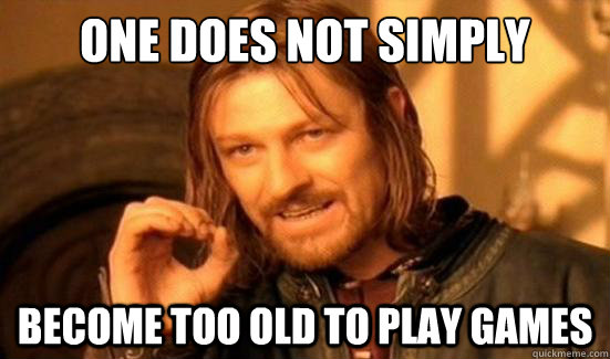 one does not simply become too old to play games - Boromir