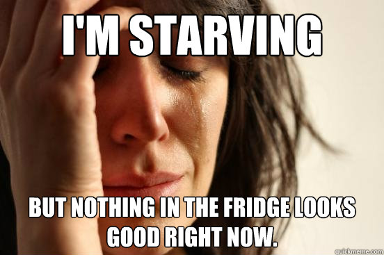 im starving but nothing in the fridge looks good right now - First World Problems