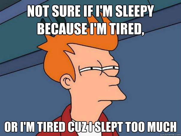 not sure if im sleepy because im tired or im tired cuz  - Futurama Fry