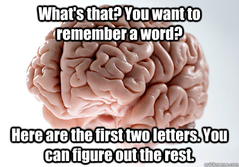 whats that you want to remember a word here are the first - Scumbag Brain