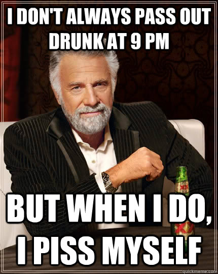 i dont always pass out drunk at 9 pm but when i do i piss  - The Most Interesting Man In The World