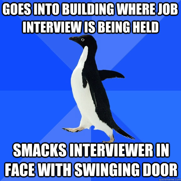 goes into building where job smacks interviewer in face wit - Socially Awkward Penguin