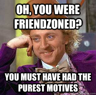 oh you were friendzoned you must have had the purest motiv - Condescending Wonka
