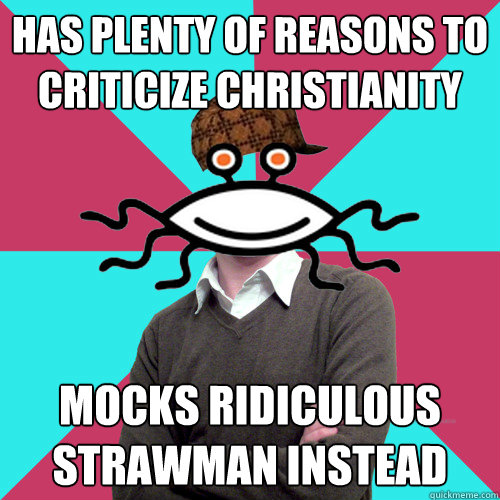 has plenty of reasons to criticize christianity mocks ridic - Scumbag Privilege Denying rAtheism