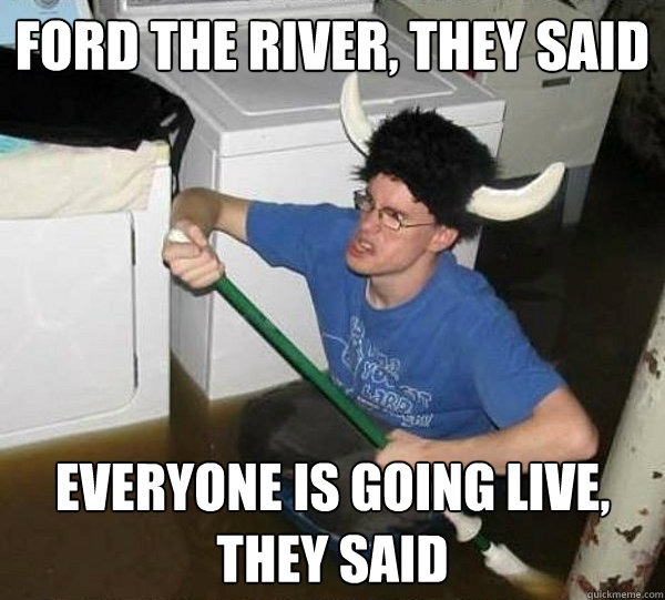 ford the river they said everyone is going live they said - They said