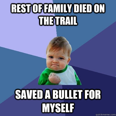 rest of family died on the trail saved a bullet for myself - Success Kid