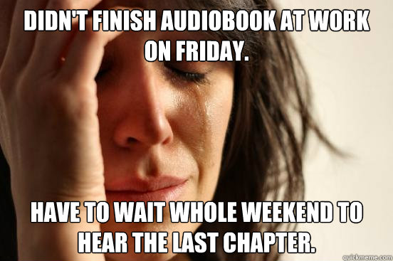 didnt finish audiobook at work on friday have to wait whol - First World Problems
