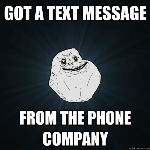 got a text message from the phone company - Forever Alone